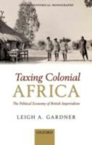 Ebook in inglese Taxing Colonial Africa: The Political Economy of British Imperialism Gardner, Leigh A.