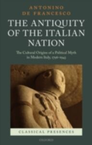 Foto Cover di Antiquity of the Italian Nation: The Cultural Origins of a Political Myth in Modern Italy, 1796-1943, Ebook inglese di Antonino De Francesco, edito da OUP Oxford