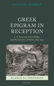 Foto Cover di Greek Epigram in Reception: J. A. Symonds, Oscar Wilde, and the Invention of Desire, 1805-1929, Ebook inglese di Gideon Nisbet, edito da OUP Oxford