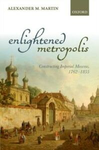 Ebook in inglese Enlightened Metropolis: Constructing Imperial Moscow, 1762-1855 Martin, Alexander M.