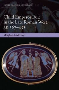 Ebook in inglese Child Emperor Rule in the Late Roman West, AD 367-455 McEvoy, Meaghan A.