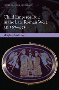 Foto Cover di Child Emperor Rule in the Late Roman West, AD 367-455, Ebook inglese di Meaghan A. McEvoy, edito da OUP Oxford