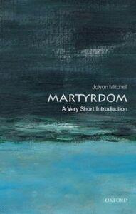 Foto Cover di Martyrdom: A Very Short Introduction, Ebook inglese di Jolyon Mitchell, edito da OUP Oxford