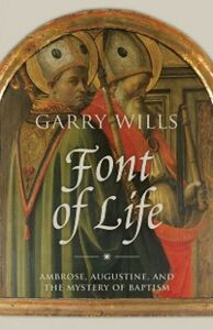 Ebook in inglese Font of Life: Ambrose, Augustine, and the Mystery of Baptism Wills, Garry