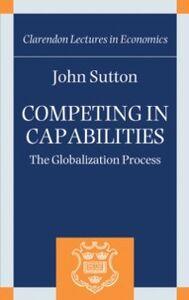 Foto Cover di Competing in Capabilities: The Globalization Process, Ebook inglese di John Sutton, edito da OUP Oxford