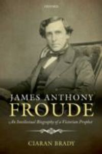 Ebook in inglese James Anthony Froude: An Intellectual Biography of a Victorian Prophet Brady, Ciaran