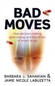 Foto Cover di Bad Moves: How decision making goes wrong, and the ethics of smart drugs, Ebook inglese di Jamie Nicole LaBuzetta,Barbara Sahakian, edito da OUP Oxford