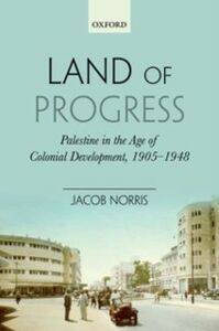 Ebook in inglese Land of Progress: Palestine in the Age of Colonial Development, 1905-1948 Norris, Jacob