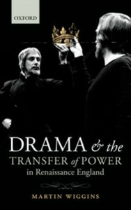 Ebook in inglese Drama and the Transfer of Power in Renaissance England Wiggins, Martin