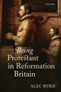Foto Cover di Being Protestant in Reformation Britain, Ebook inglese di Alec Ryrie, edito da OUP Oxford