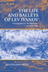Ebook in inglese Life and Ballets of Lev Ivanov: Choreographer of The Nutcracker and Swan Lake Wiley, Roland John
