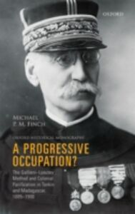 Foto Cover di Progressive Occupation?: The Gallieni-Lyautey Method and Colonial Pacification in Tonkin and Madagascar, 1885-1900, Ebook inglese di Michael P.M. Finch, edito da OUP Oxford