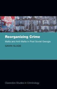 Foto Cover di Reorganizing Crime: Mafia and Anti-Mafia in Post-Soviet Georgia, Ebook inglese di Gavin Slade, edito da OUP Oxford