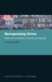 Reorganizing Crime: Mafia and Anti-Mafia in Post-Soviet Georgia