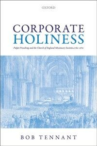 Foto Cover di Corporate Holiness: Pulpit Preaching and the Church of England Missionary Societies, 1760-1870, Ebook inglese di Bob Tennant, edito da OUP Oxford
