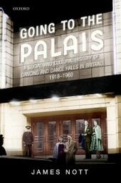 Going to the Palais: A Social And Cultural History of Dancing and Dance Halls in Britain, 1918-1960