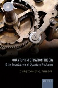 Foto Cover di Quantum Information Theory and the Foundations of Quantum Mechanics, Ebook inglese di Christopher G. Timpson, edito da OUP Oxford