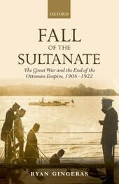 Fall of the Sultanate: The Great War and the End of the Ottoman Empire 1908-1922