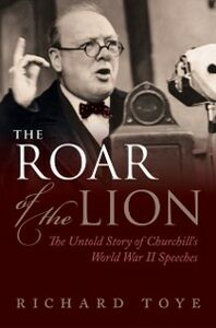 Ebook in inglese Roar of the Lion: The Untold Story of Churchills World War II Speeches Toye, Richard