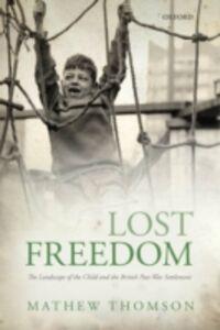 Foto Cover di Lost Freedom: The Landscape of the Child and the British Post-War Settlement, Ebook inglese di Mathew Thomson, edito da OUP Oxford