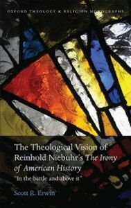 Ebook in inglese Theological Vision of Reinhold Niebuhrs The Irony of American History: In the Battle and Above It Erwin, Scott R.