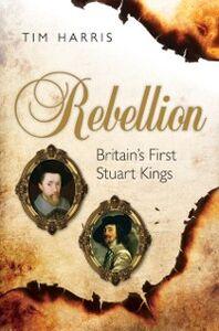 Ebook in inglese Rebellion: Britain's First Stuart Kings, 1567-1642 Harris, Tim