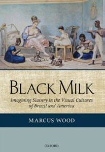 Ebook in inglese Black Milk: Imagining Slavery in the Visual Cultures of Brazil and America Wood, Marcus