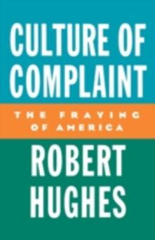 Culture of Complaint: The Fraying of America - Robert Hughes - cover
