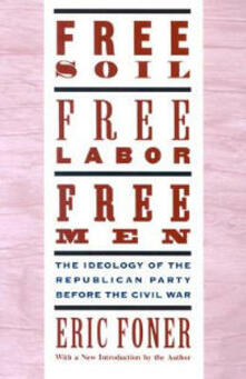 Free Soil, Free Labor, Free Men: The Ideology of the Republican Party before the Civil War: With a new Introductory Essay - Eric Foner - cover