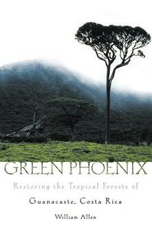 Green Phoenix: Restoring the Tropical Forests of Guanacaste, Costa Rica - William Allen - cover