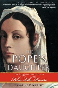 The Pope's Daughter: The Extraordinary Life of Felice Della Rovere