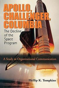 Apollo, Challenger, Columbia: The Decline of the Space Program: A Study in Organizational Communication - Phillip K Tompkins - cover