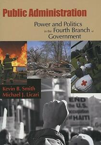 Public Administration: Power and Politics in the Fourth Branch of Government - Kevin B Smith,Michael J Licari - cover