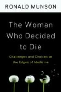 The Woman Who Decided to Die: Challenges and Choices at the Edges of Medicine - Ronald Munson - cover
