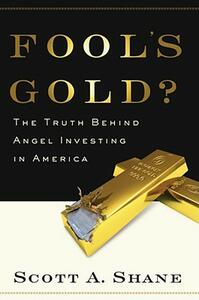 Fool's Gold: The Truth Behind Angel Investing in America - Scott Shane - cover