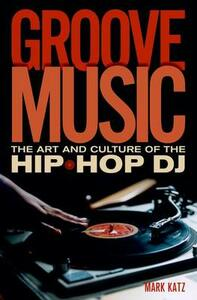 Groove Music: The Art and Culture of the Hip-Hop DJ - Mark Katz - cover