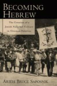Becoming Hebrew: The Creation of a Jewish National Culture in Ottoman Palestine - Arieh B. Saposnik - cover