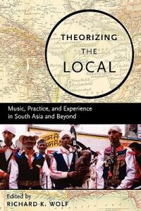 Theorizing the Local: Music, Practice, and Experience in South Asia and Beyond - cover