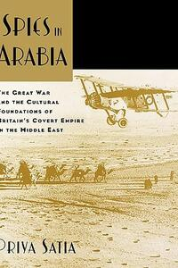 Spies in Arabia: The Great War and the Cultural Foundations of Britain's Covert Empire in the Middle East - Priya Satia - cover