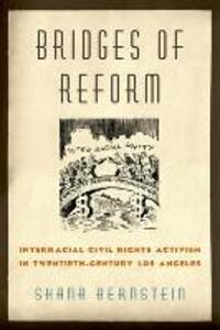 Bridges of Reform: Interracial Civil Rights Activism in Twentieth-Century Los Angeles - Shana Bernstein - cover
