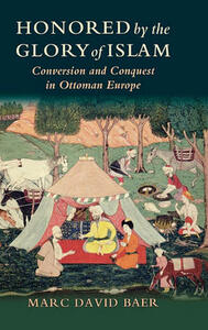 Honored by the Glory of Islam: Conversion and Conquest in Ottoman Europe - Marc David Baer - cover