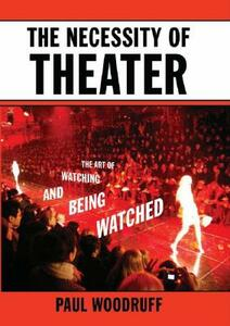 The Necessity of Theater: The Art of Watching and Being Watched - Paul Woodruff - cover