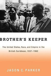Brother's Keeper: The United States, Race, and Empire in the British Caribbean, 1927-1962 - Jason Parker - cover