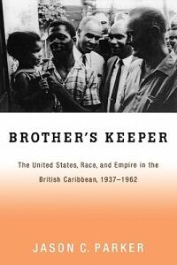 Brother's Keeper: The United States, Race, and Empire in the British Caribbean, 1937-1962 - Jason Parker - cover