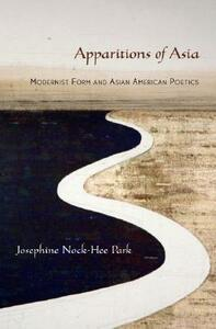 Apparitions of Asia: Modernist Form and Asian American Politics - Josephine Park - cover
