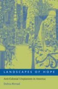 Landscapes of Hope: Anti-Colonial Utopianism in America - Dohra Ahmad - cover