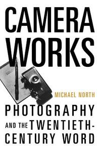 Camera Works: Photography and the Twentieth-Century Word - Michael North - cover