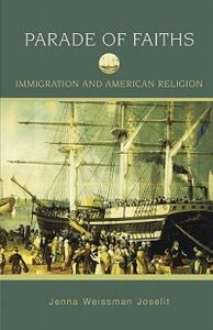 Parade of Faiths: Immigration and American Religion - Jenna Weissman Joselit - cover