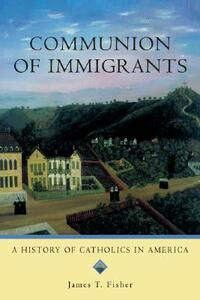 Communion of Immigrants: A History of Catholics in America (Updated Edition) - James T. Fisher - cover