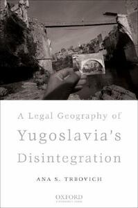 A Legal Geography of Yugoslavia's Disintegration - Ana S. Trbovich - cover